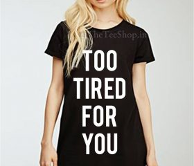 Too Tired for you..